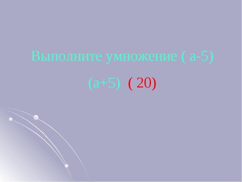 Выполните умножение ( а-5) (а+5) ( 20)