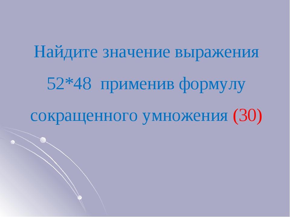 Найдите значение выражения 52*48 применив формулу сокращенного умножения (30)
