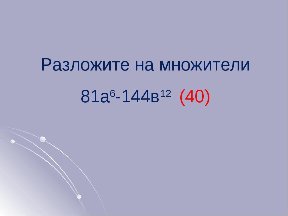 Разложите на множители 81а6-144в12 (40)