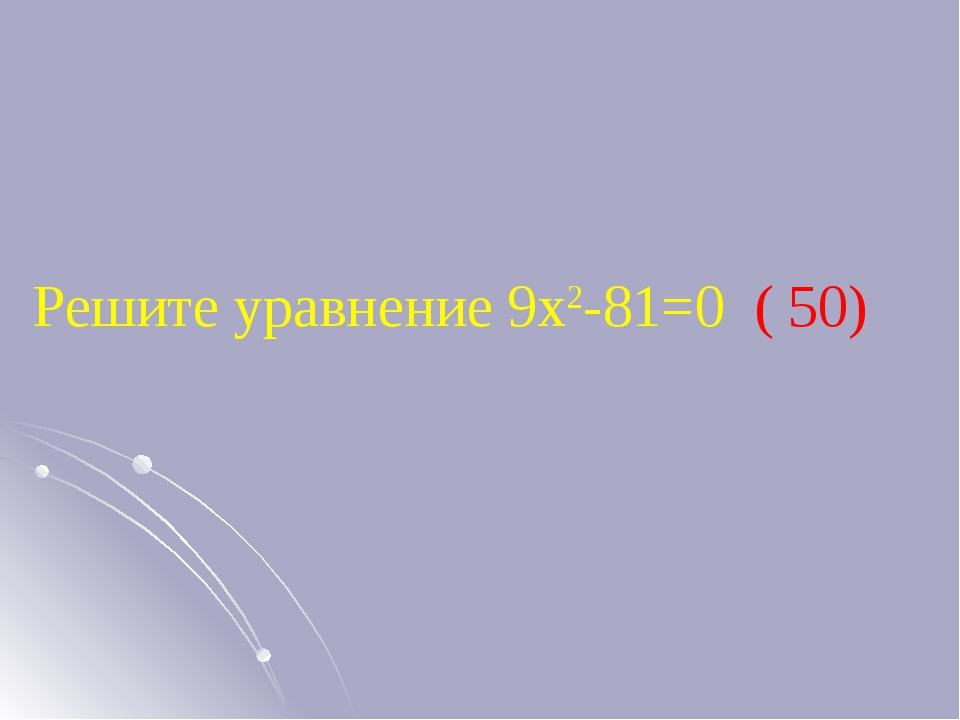 Решите уравнение 9х2-81=0 ( 50)