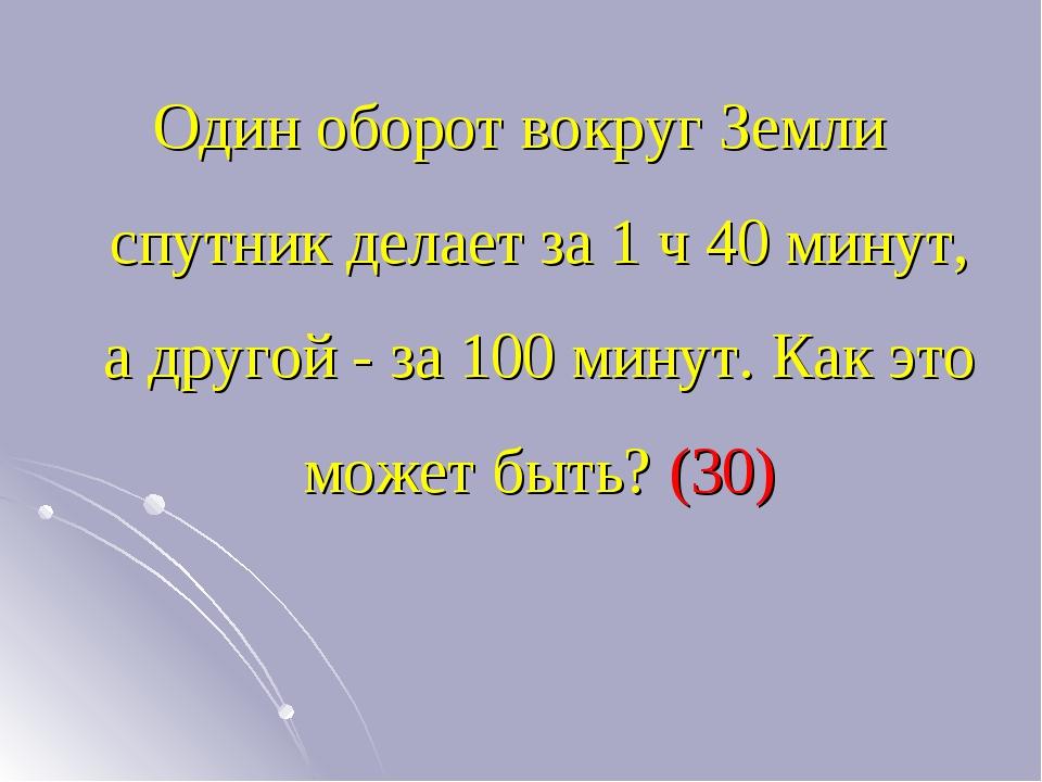 Один оборот вокруг Земли спутник делает за 1 ч 40 минут, а другой - за 100 ми...