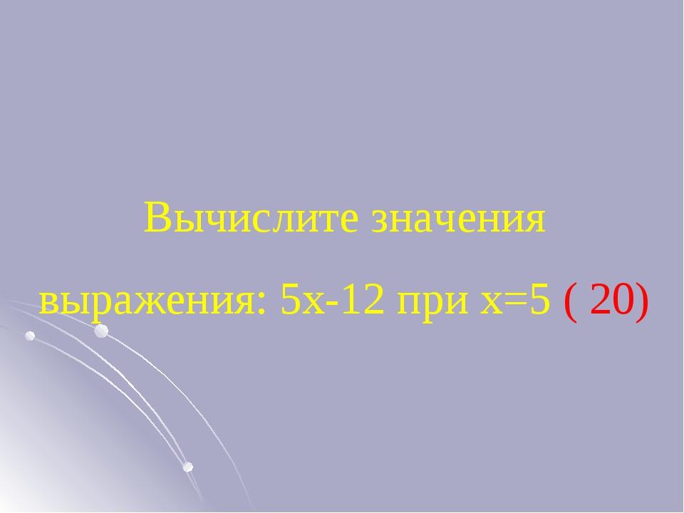 Вычислите значения выражения: 5х-12 при х=5 ( 20)