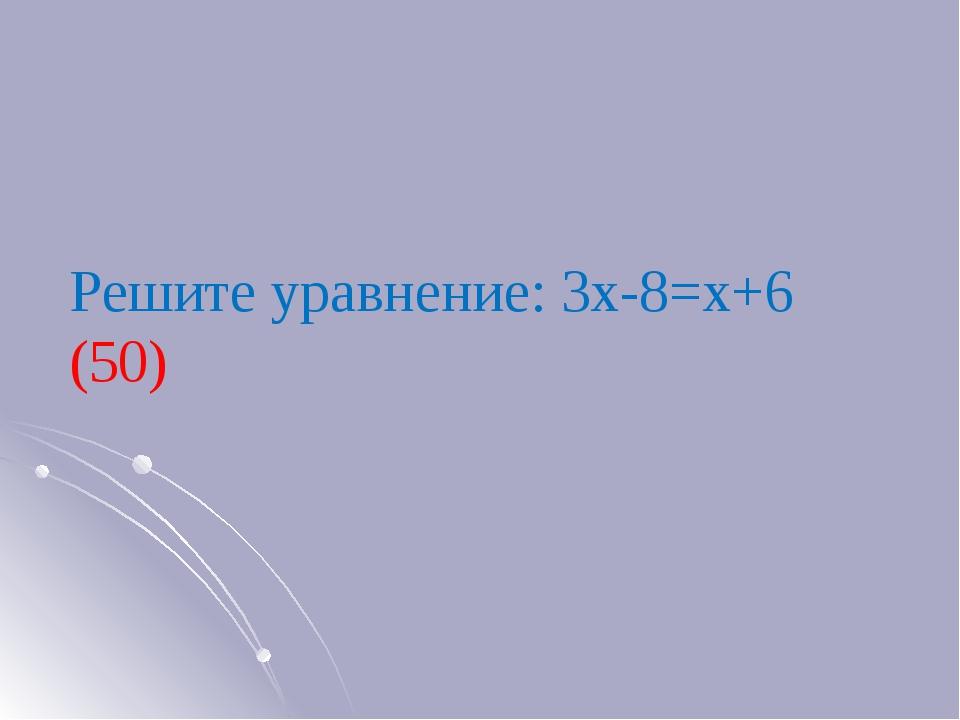 Решите уравнение: 3х-8=х+6 (50)