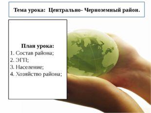Тема урока: Центрально- Черноземный район. План урока: Состав района; ЭГП; На