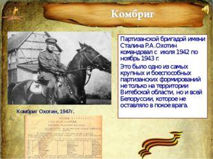 Партизанской бригадой имени Сталина Р.А.Охотин командовал с июля 1942 по нояб