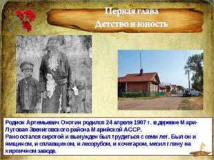 Родион Артемьевич Охотин родился 24 апреля 1907 г. в деревне Мари-Луговая Зве