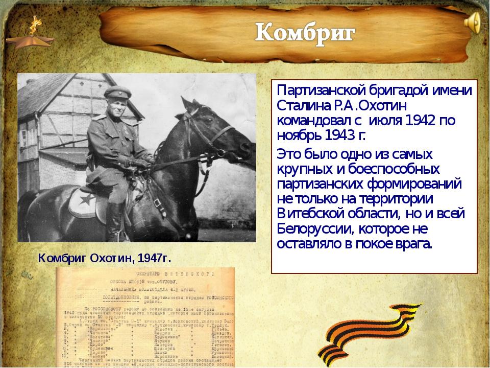 Партизанской бригадой имени Сталина Р.А.Охотин командовал с июля 1942 по нояб...