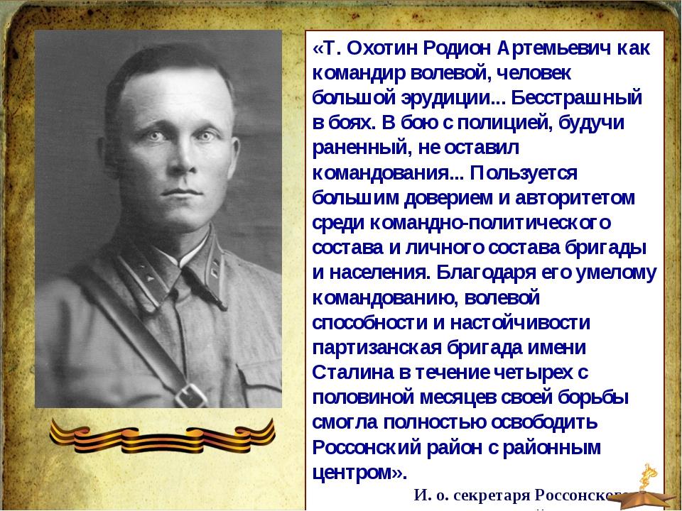 «Т. Охотин Родион Артемьевич как командир волевой, человек большой эрудиции.....