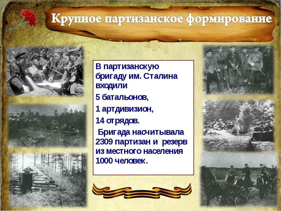 В партизанскую бригаду им. Сталина входили 5 батальонов, 1 артдивизион, 14 от...