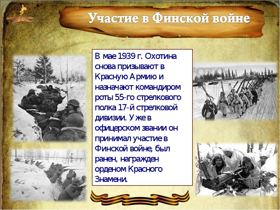 В мае 1939 г. Охотина снова призывают в Красную Армию и назначают командиром...