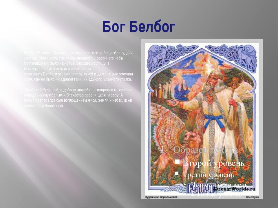 БогБелбог Белбог(Белобог,Белун) — воплощение света, бог добра, удачи, счас...