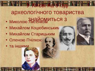 У Києві на з'їзді археологічного товариства знайомиться з Миколою Лисенком Ми