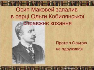 Осип Маковей запалив в серці Ольги Кобилянської справжнє кохання Проте з Ольг