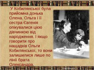 У Кобилянської була прийомна донька Олена. Ольга і її сестра Євгенія опікува