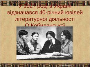 У 1927 році в Україні відзначався 40-річний ювілей літературної діяльності О.