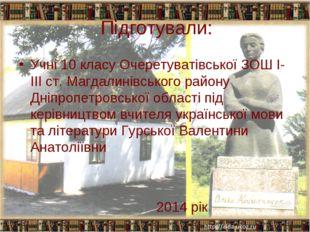 Підготували: Учні 10 класу Очеретуватівської ЗОШ І-ІІІ ст. Магдалинівського р
