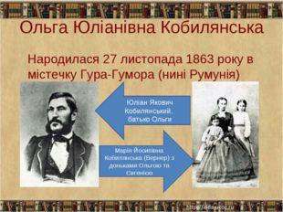 Ольга Юліанівна Кобилянська Народилася 27 листопада 1863 року в містечку Гура