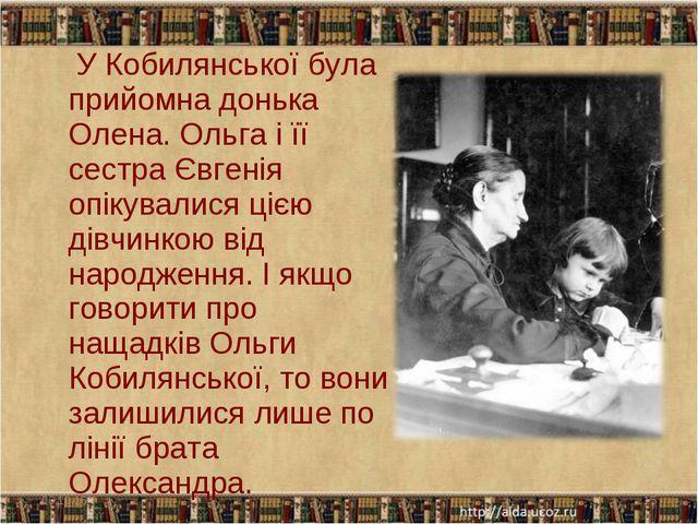 У Кобилянської була прийомна донька Олена. Ольга і її сестра Євгенія опікува...