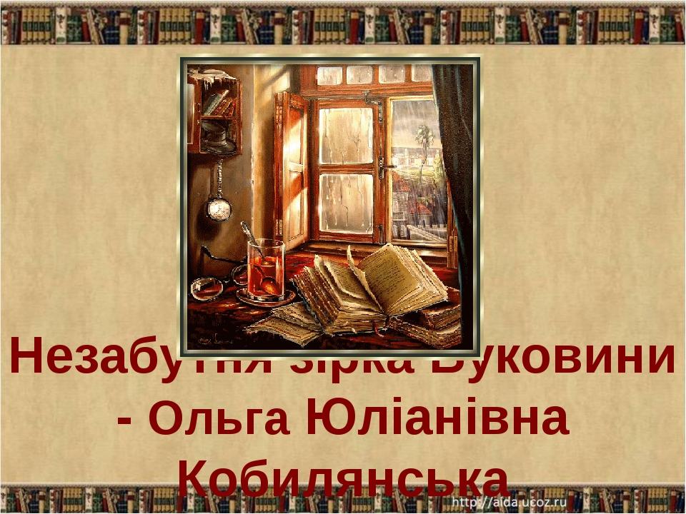 Незабутня зірка Буковини - Ольга Юліанівна Кобилянська