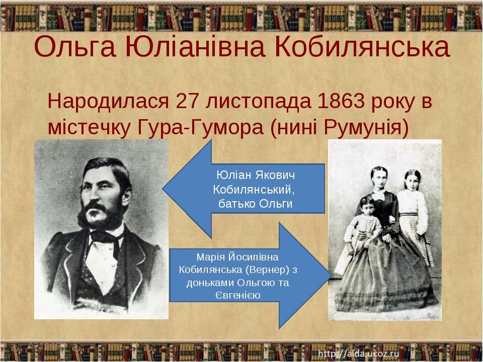 Ольга Юліанівна Кобилянська Народилася 27 листопада 1863 року в містечку Гура...
