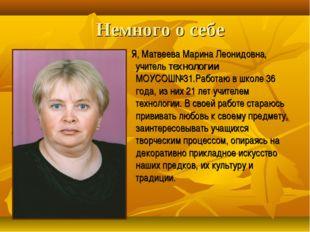 Немного о себе Я, Матвеева Марина Леонидовна, учитель технологии МОУСОШ№31.Ра