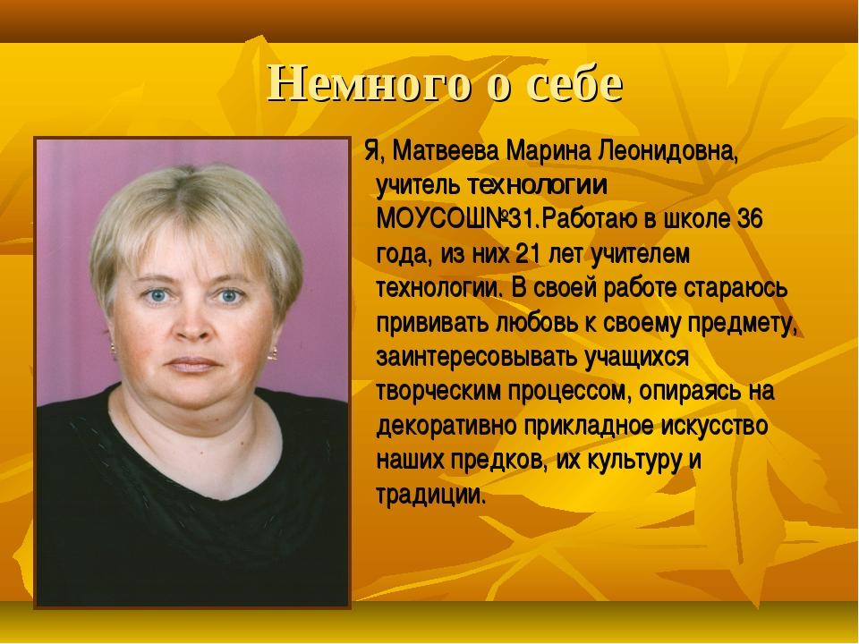 Немного о себе Я, Матвеева Марина Леонидовна, учитель технологии МОУСОШ№31.Ра...