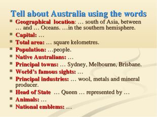 Tell about Australia using the words Geographical location: … south of Asia,