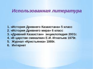 Использованная литература 1. «История Древнего Казахстана» 5 класс 2. «Истори