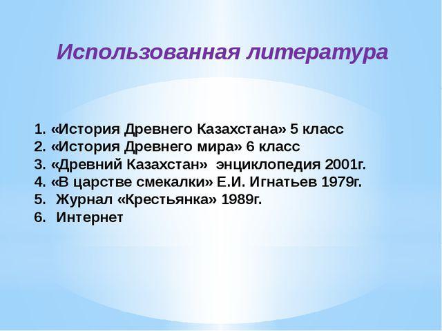 Использованная литература 1. «История Древнего Казахстана» 5 класс 2. «Истори...