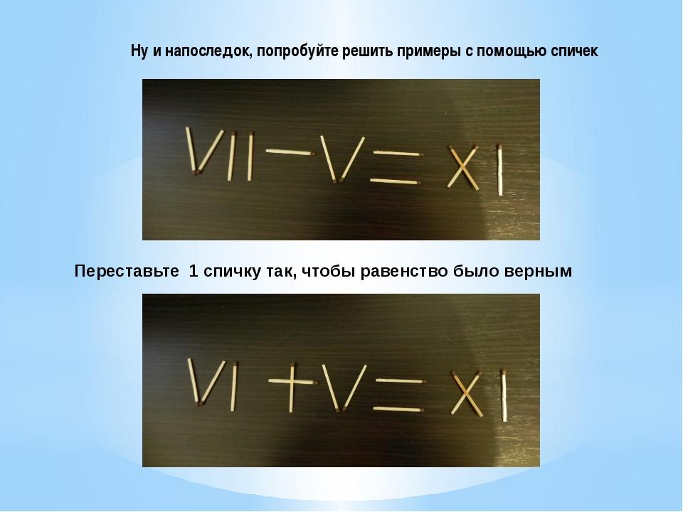 Ну и напоследок, попробуйте решить примеры с помощью спичек Переставьте 1 спи...
