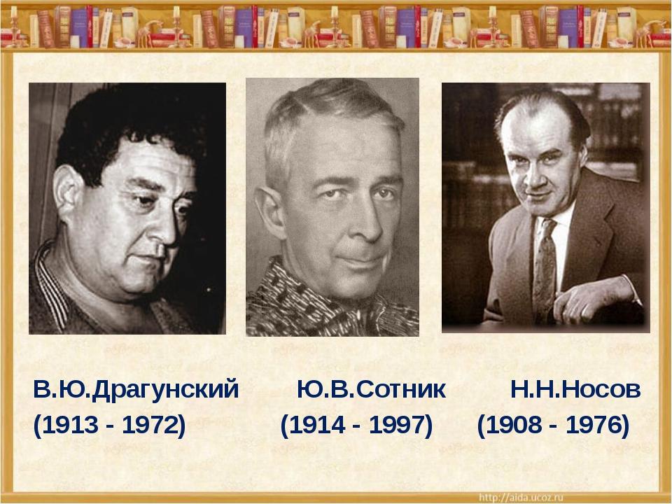 В.Ю.Драгунский Ю.В.Сотник Н.Н.Носов (1913 - 1972) (1914 - 1997) (1908 - 1976)