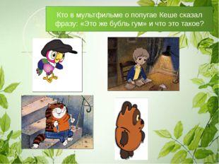Кто в мультфильме о попугае Кеше сказал фразу: «Это же бубль гум» и что это т