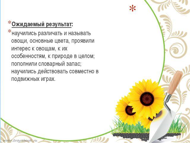 Ожидаемый результат: научились различать и называть овощи, основные цвета, п...