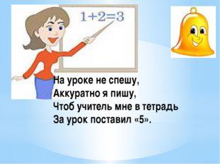 На уроке не спешу, Аккуратно я пишу, Чтоб учитель мне в тетрадь За урок п
