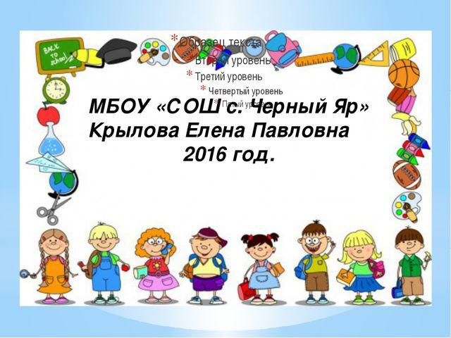 МБОУ «СОШ с. Черный Яр» Крылова Елена Павловна 2016 год.