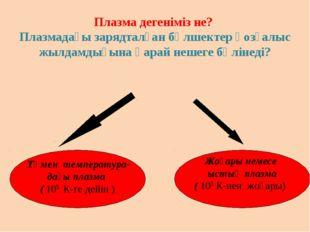 Төмен температура- дағы плазма ( 105 К-ге дейін ) Жоғары немесе ыстық плазма