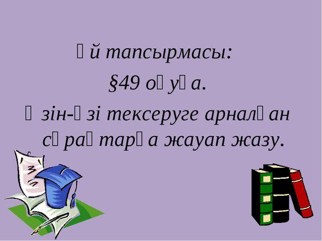 Үй тапсырмасы: §49 оқуға. Өзін-өзі тексеруге арналған сұрақтарға жауап жазу.