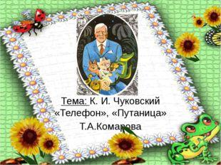 \К. И. Чуковский \», «Путаница» \«Путаница» Тема: К. И. Чуковский «Телефон»,