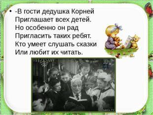 -В гости дедушка Корней Приглашает всех детей. Но особенно он рад Пригласит