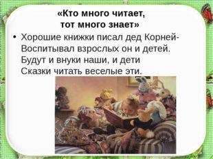 «Кто много читает, тот много знает»» знает» Хорошие книжки писал дед Корней-