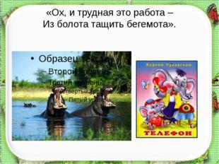 «Ох, и трудная это работа – Из болота тащить бегемота». http://aida.ucoz.ru