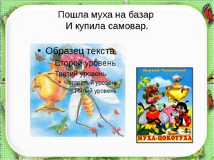 Пошла муха на базар И купила самовар. http://aida.ucoz.ru