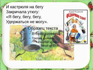 http://aida.ucoz.ru И кастрюля на бегу Закричала утюгу: «Я бегу, бегу, бегу,