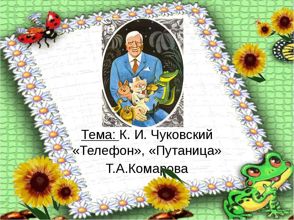 \К. И. Чуковский \», «Путаница» \«Путаница» Тема: К. И. Чуковский «Телефон»,...