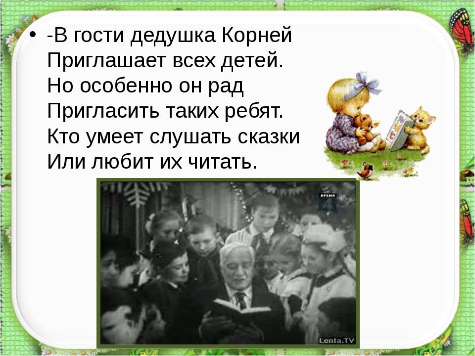 -В гости дедушка Корней Приглашает всех детей. Но особенно он рад Пригласит...