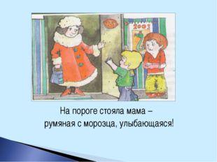 На пороге стояла мама – румяная с морозца, улыбающаяся!