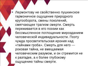 Лермонтову не свойственно пушкинское гармоничное ощущение природного кругообо