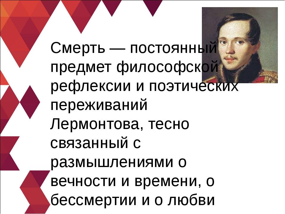 Смерть — постоянный предмет философской рефлексии и поэтических переживаний Л...