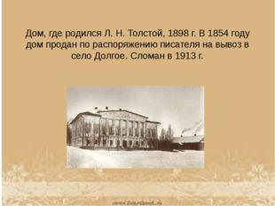 Дом, где родился Л.Н.Толстой, 1898г. В 1854 году дом продан по распоряжени