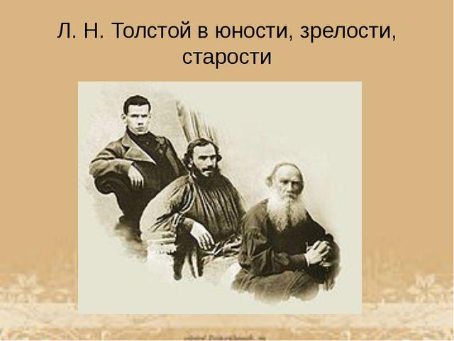 Л.Н.Толстой в юности, зрелости, старости